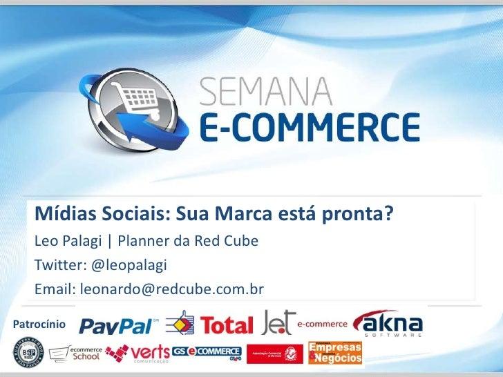 Mídias Sociais: Sua Marca está pronta?    Leo Palagi   Planner da Red Cube    Twitter: @leopalagi    Email: leonardo@redcu...
