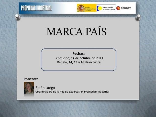 MARCA PAÍS Fechas: Exposición, 14 de octubre de 2013 Debate, 14, 15 y 16 de octubre  Ponente: Belén Luego Coordinadora de ...