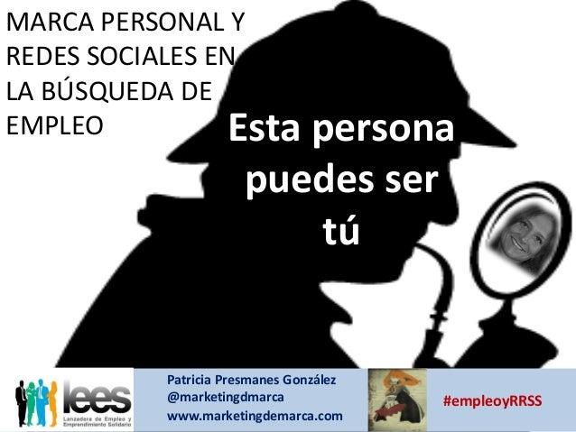 REDES SOCIALES Y EMPLEO MARCA PERSONAL Y REDES SOCIALES EN LA BÚSQUEDA DE EMPLEO Esta persona puedes ser tú Patricia Presm...
