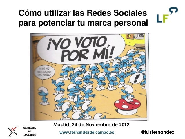 Cómo utilizar las Redes Socialespara potenciar tu marca personal        Madrid, 24 de Noviembre de 2012          www.ferna...