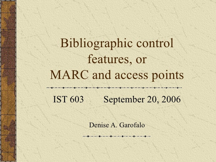 Bibliographic control features, or MARC and access points IST 603  September 20, 2006 Denise A. Garofalo