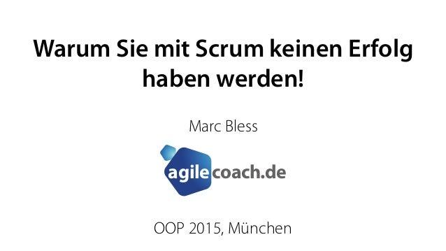 coach.deagile Warum Sie mit Scrum keinen Erfolg haben werden! Marc Bless OOP 2015, München