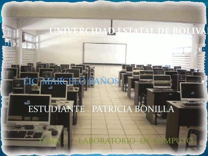 UNIVERCIDAD ESTATAL DE BOLIVAR<br />LIC  MARCELO BAÑOS<br />ESTUDIANTE   PATRICIA BONILLA<br />TEMA :       LABORATORIO  D...