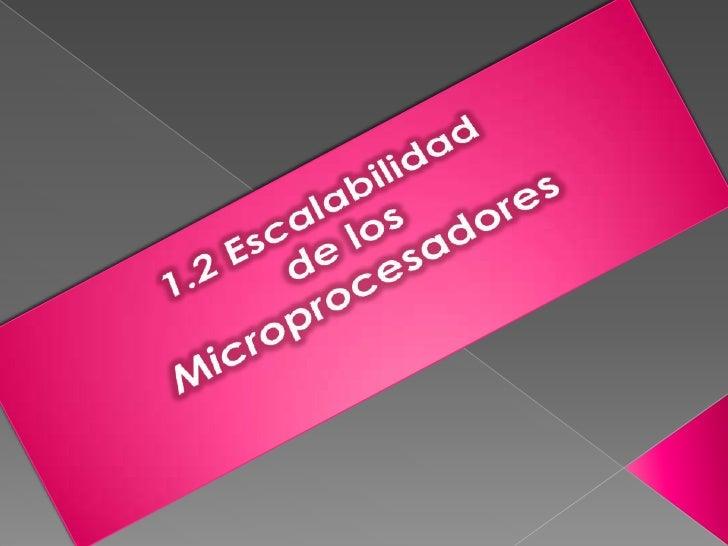 1.2 Escalabilidad<br />de los<br /> Microprocesadores<br />