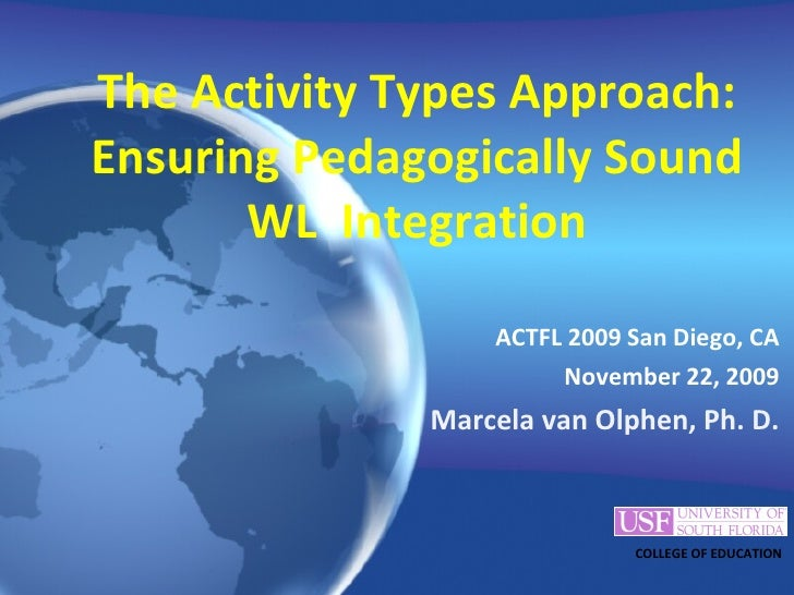 The Activity Types Approach: Ensuring Pedagogically Sound WL  Integration <ul><li>ACTFL 2009 San Diego, CA </li></ul><ul><...