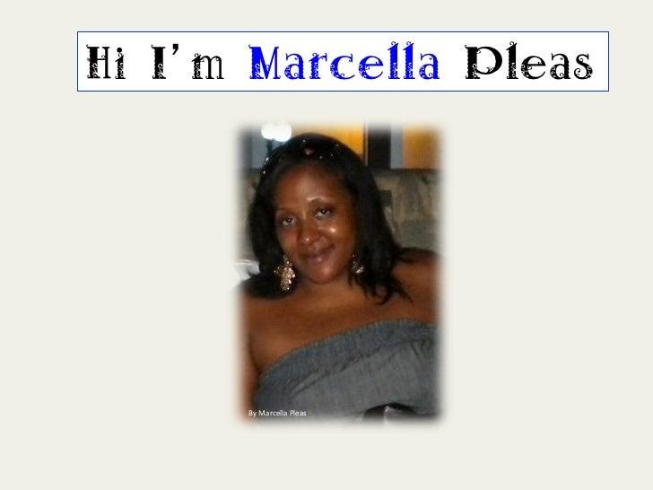 Hi I m Marcella Pleas      By Marcella Pleas