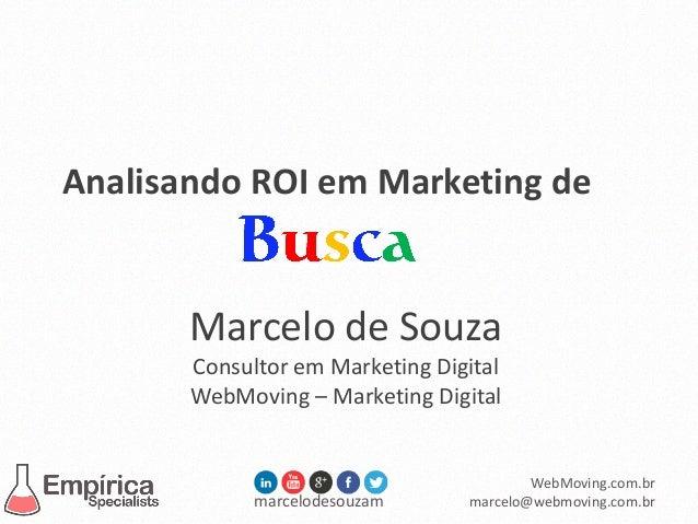 marcelodesouzam WebMoving.com.br marcelo@webmoving.com.br Analisando ROI em Marketing de Marcelo de Souza Consultor em Mar...