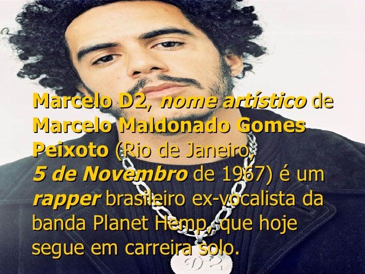 Marcelo D2 ,  nome artístico  de  Marcelo Maldonado Gomes Peixoto  ( Rio de Janeiro ,  5 de Novembro  de  1967 ) é um  rap...