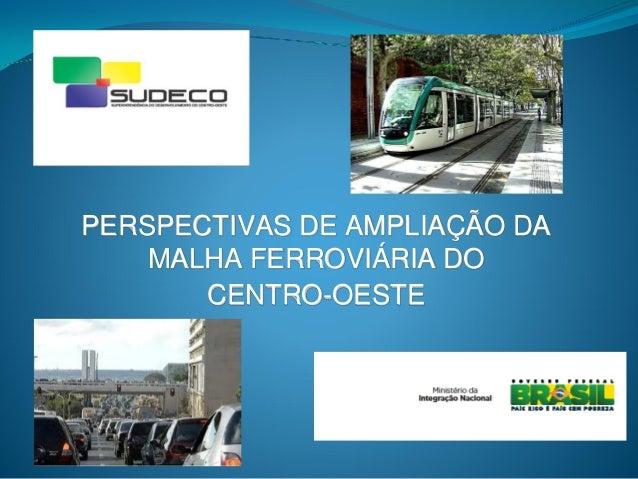 Perspectivas de Ampliação da Malha Ferroviária do Centro-Oeste / Marcelo Dourado, Superintendência de Desenvolvimento do Centro-Oeste - Ministerio da Integraçao Nacional, Brasil