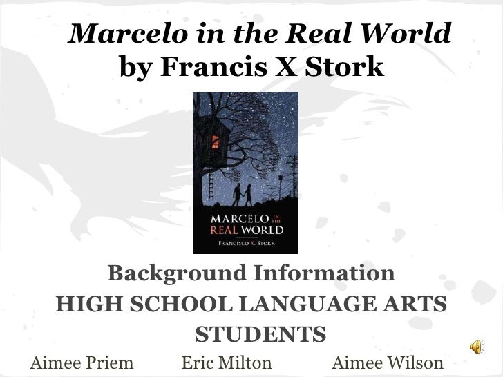 Marcelo in the Real World      by Francis X Stork     Background Information  HIGH SCHOOL LANGUAGE ARTS           STUDENTS...