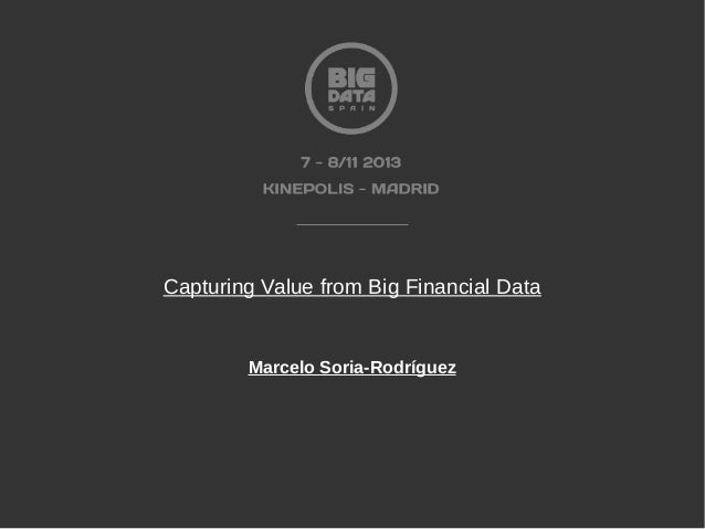 Capturing Value from Big Financial Data by MARCELO SORIA-RODRÍGUEZ at Big Data Spain 2013