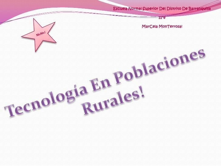 Escuela Normal Superior Del Distrito De Barranquilla11°eMarCela MonTerrosa!<br />MsMe!<br />Tecnología En Poblaciones <br ...