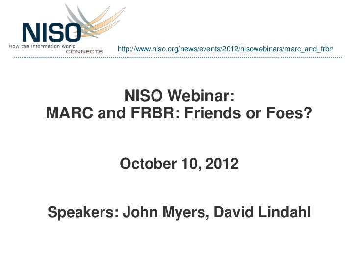 http://www.niso.org/news/events/2012/nisowebinars/marc_and_frbr/        NISO Webinar:MARC and FRBR: Friends or Foes?      ...