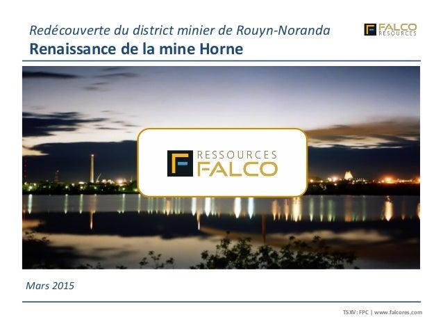 TSXV: FPC | www.falcores.com 1 TSXV: FPC | www.falcores.com Mars 2015 Redécouverte du district minier de Rouyn-Noranda Ren...