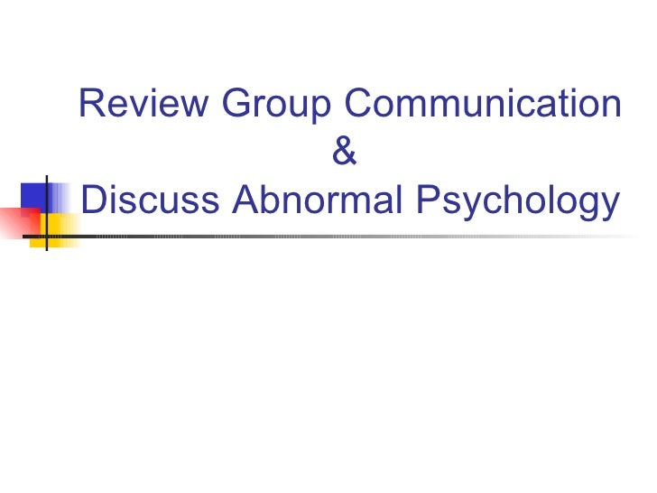 Review Group Communication &  Discuss Abnormal Psychology