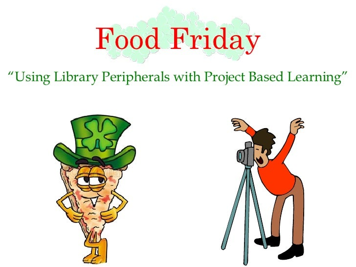 """Food Friday """" Using Library Peripherals with Project Based Learning"""""""