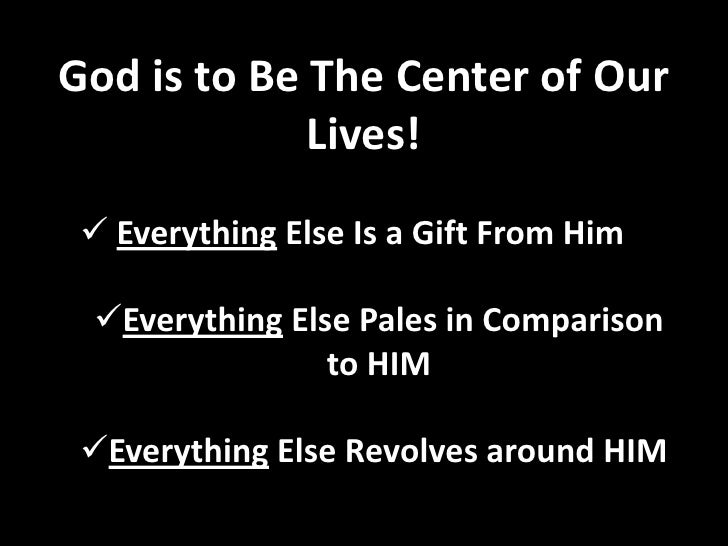 God is to Be The Center of Our Lives!<br /><ul><li>Everything Else Is a Gift From Him