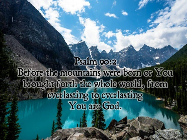 Psalm 90:2 Before the mountains were born or You brought forth the whole world, from everlasting to everlasting You are Go...