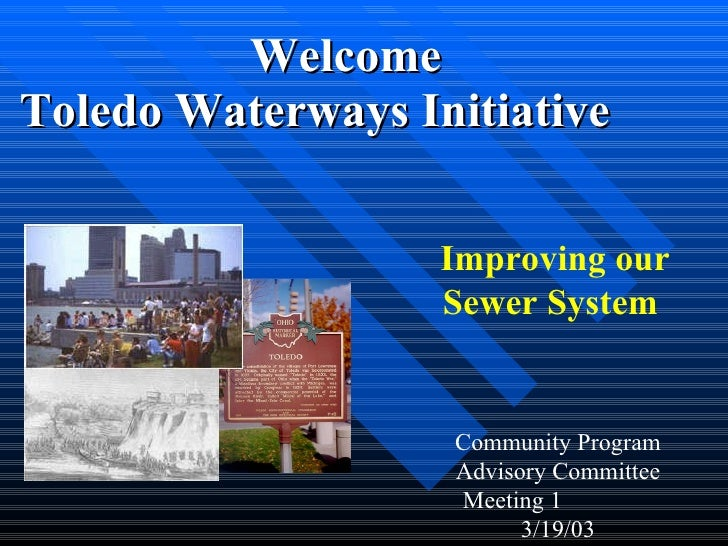 <ul><li>Welcome  </li></ul><ul><li>Toledo Waterways Initiative  </li></ul>Improving our Sewer System  Community Program Ad...