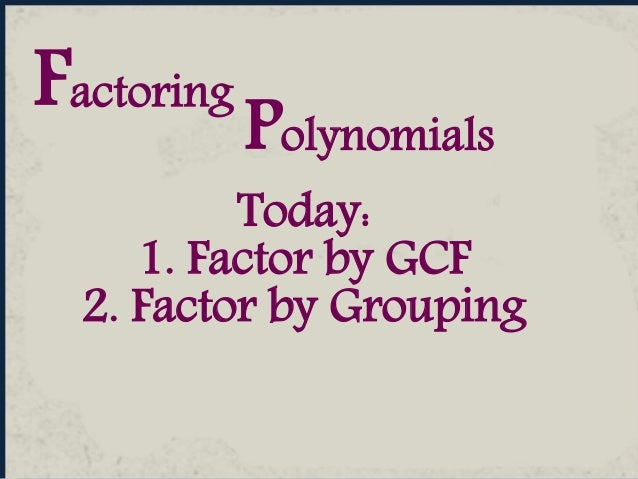Polynomials Factoring Today: 1. Factor by GCF 2. Factor by Grouping