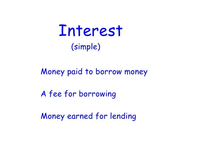 Interest        (simple)   Money paid to borrow money  A fee for borrowing  Money earned for lending