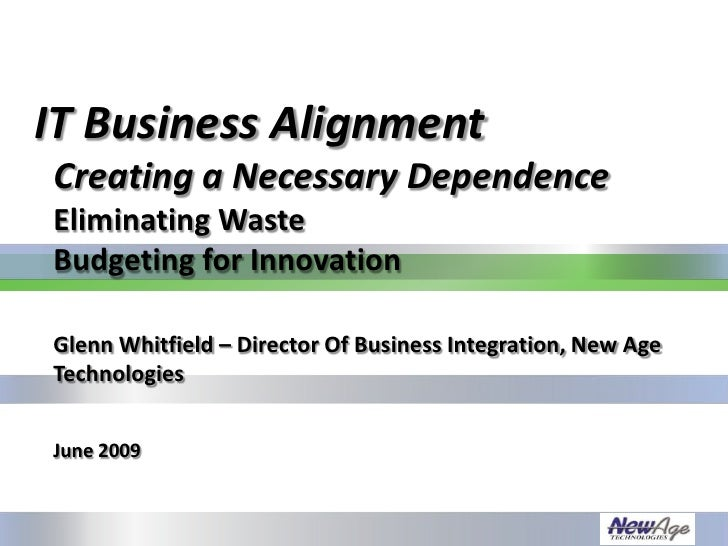 IT Business Alignment Creating a Necessary Dependence Eliminating Waste Budgeting for Innovation  Glenn Whitfield – Direct...