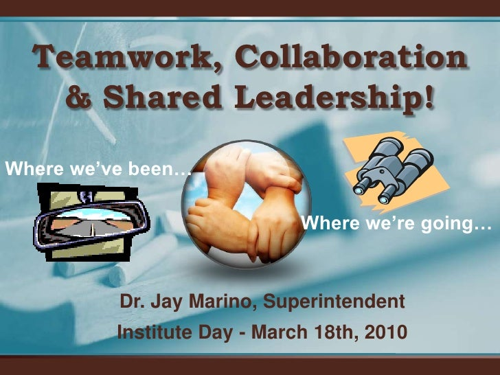 Teamwork, Collaboration & Shared Leadership!<br />Where we've been…<br />Where we're going…<br />Dr. Jay Marino, Superinte...