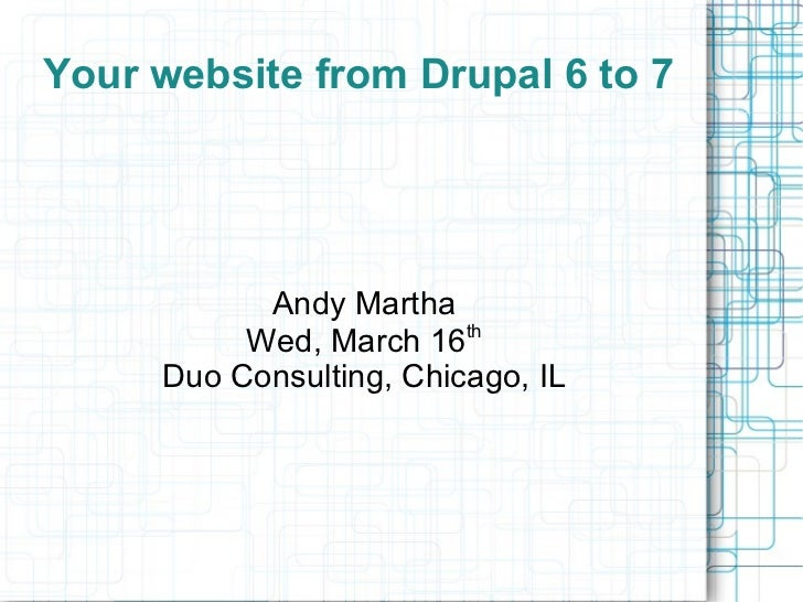 Your website from Drupal 6 to 7 Andy Martha Wed, March 16 th Duo Consulting, Chicago, IL