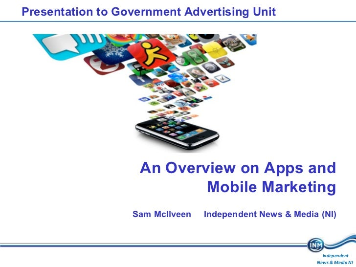 Presentation to Government Advertising Unit An Overview on Apps and Mobile Marketing Sam McIlveen Independent News & Media...