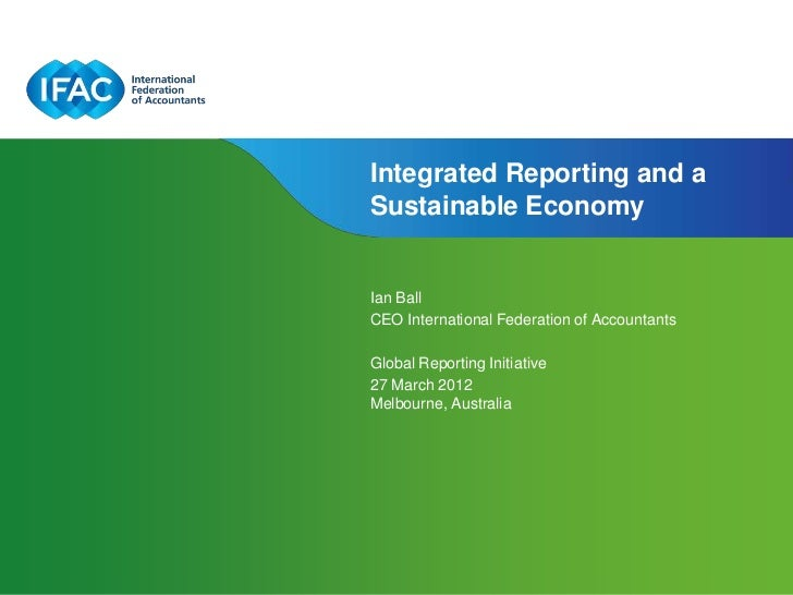 Integrated Reporting and aSustainable EconomyIan BallCEO International Federation of AccountantsGlobal Reporting Initiativ...