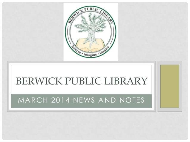 BERWICK PUBLIC LIBRARY M A R C H 2 0 1 4 N E WS A N D N O T E S