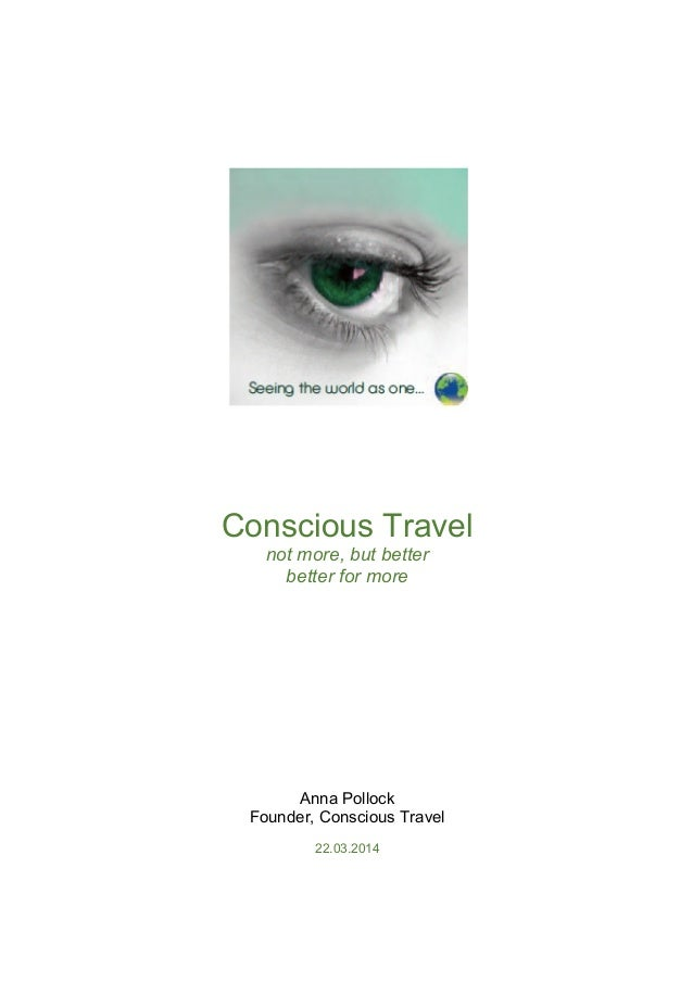 Conscious Travel not more, but better better for more Anna Pollock Founder, Conscious Travel 22.03.2014