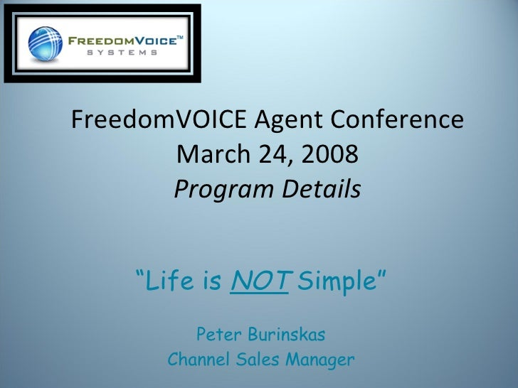 """FreedomVOICE Agent Conference March 24, 2008 Program   Details """" Life is  NOT  Simple"""" Peter Burinskas Channel Sales Manager"""
