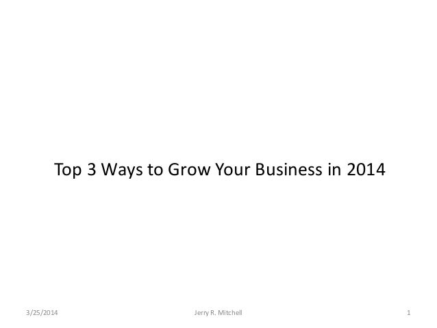 Top 3 Ways to Grow Your Business in 2014 3/25/2014 Jerry R. Mitchell 1