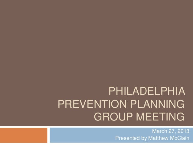 PHILADELPHIAPREVENTION PLANNING     GROUP MEETING                      March 27, 2013        Presented by Matthew McClain