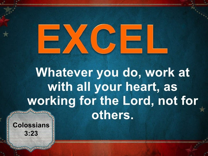 Whatever you do, work at with all your heart, as working for the Lord, not for others. Colossians 3:23
