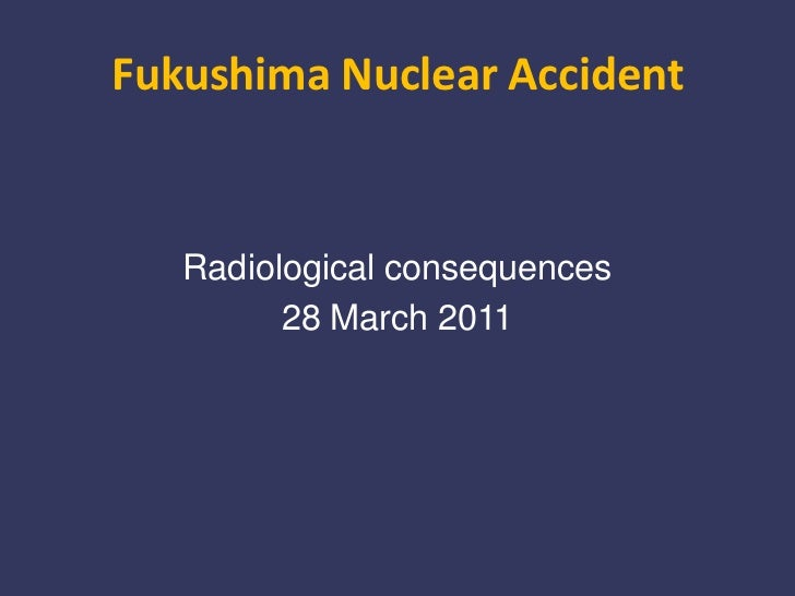 Radiological Consequences of the Fukushima Nuclear Accident - 28 March 2011