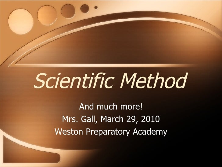 Scientific Method And much more! Mrs. Gall, March 29, 2010 Weston Preparatory Academy