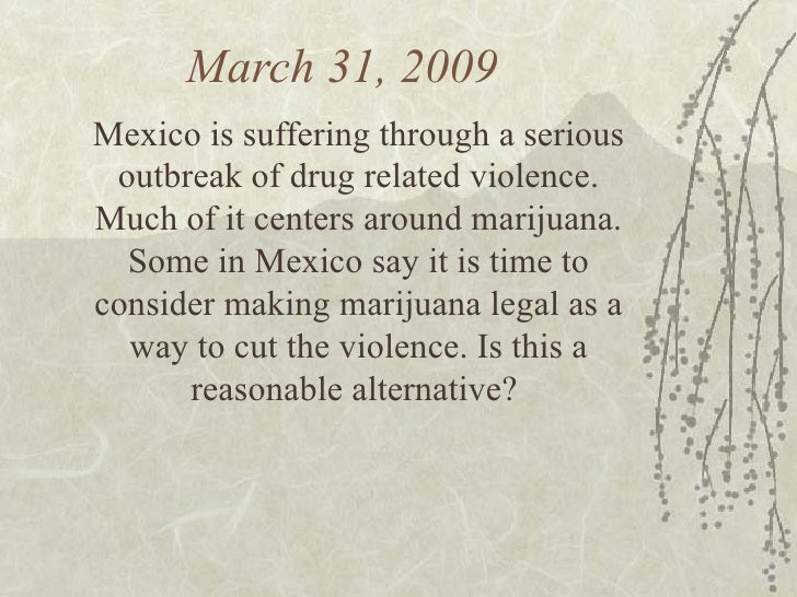 March 31, 2009  Mexico is suffering through a serious outbreak of drug related violence. Much of it centers around marijua...