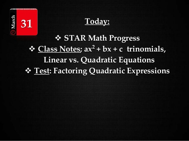 Today:  STAR Math Progress  Class Notes; ax2 + bx + c trinomials, Linear vs. Quadratic Equations  Test: Factoring Quadr...
