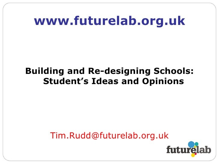 www.futurelab.org.uk <ul><li>Building and Re-designing Schools: Student's Ideas and Opinions </li></ul><ul><li>[email_addr...