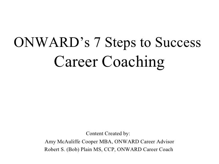 ONWARD's 7 Steps to Success   Career Coaching Content Created by:  Amy McAuliffe Cooper MBA, ONWARD Career Advisor Robert ...