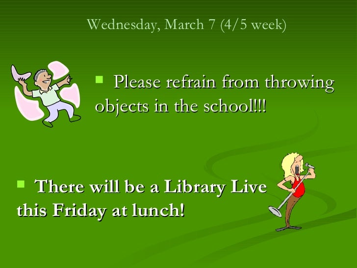 Wednesday, March 7 (4/5 week)          Please refrain from throwing         objects in the school!!! There will be a Lib...