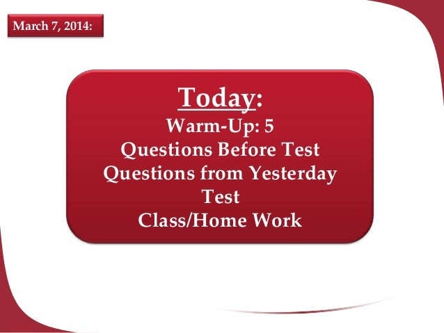 March 7, 2014:  Today: Warm-Up: 5 Questions Before Test Questions from Yesterday Test Class/Home Work