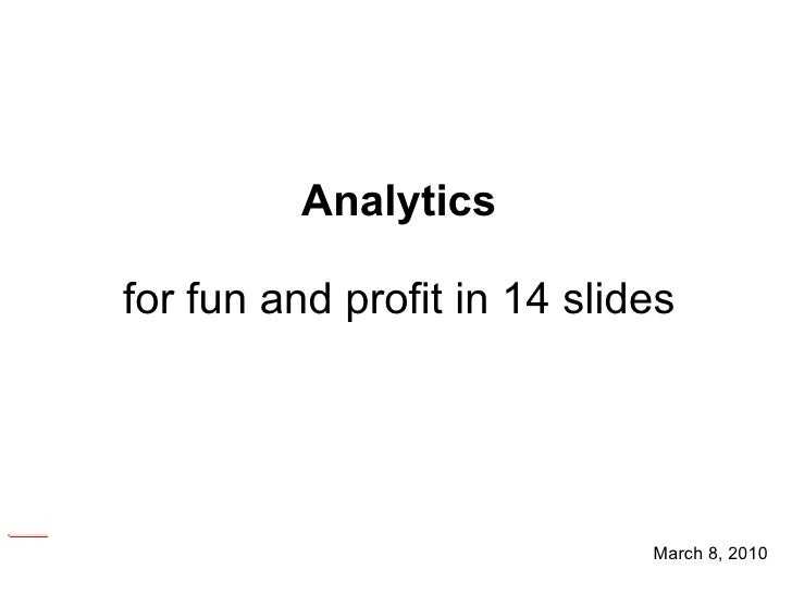 March 8, 2010 Analytics for fun and profit in 14 slides