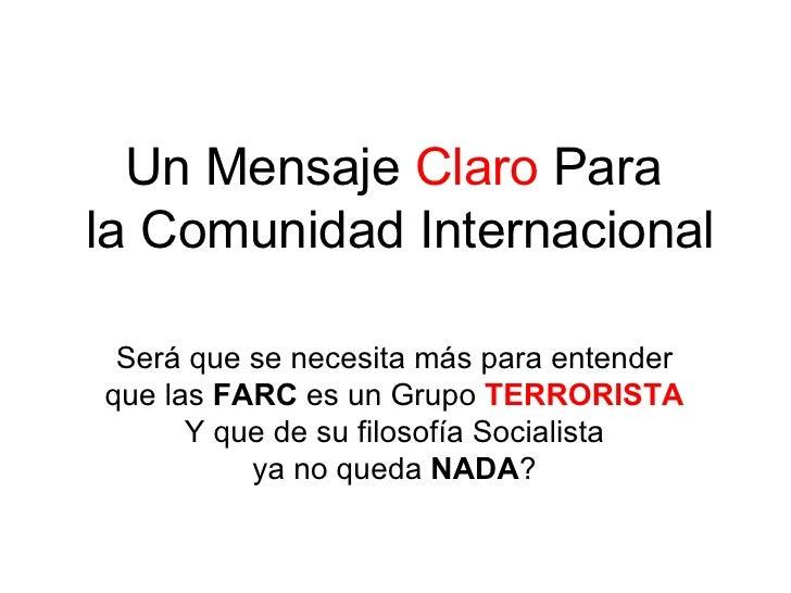 Un Mensaje  Claro  Para  la Comunidad Internacional Será que se necesita más para entender que las  FARC  es un Grupo  TER...