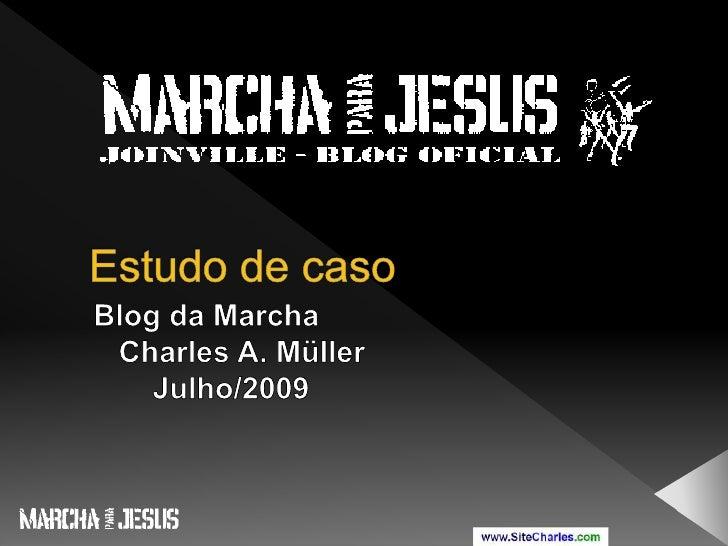 Estudo de caso<br />Blog da Marcha<br />   Charles A. Müller<br />       Julho/2009<br />