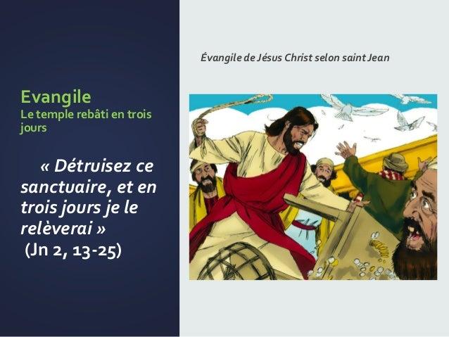 Evangile Le temple rebâti en trois jours « Détruisez ce sanctuaire, et en trois jours je le relèverai » (Jn 2, 13-25) Évan...