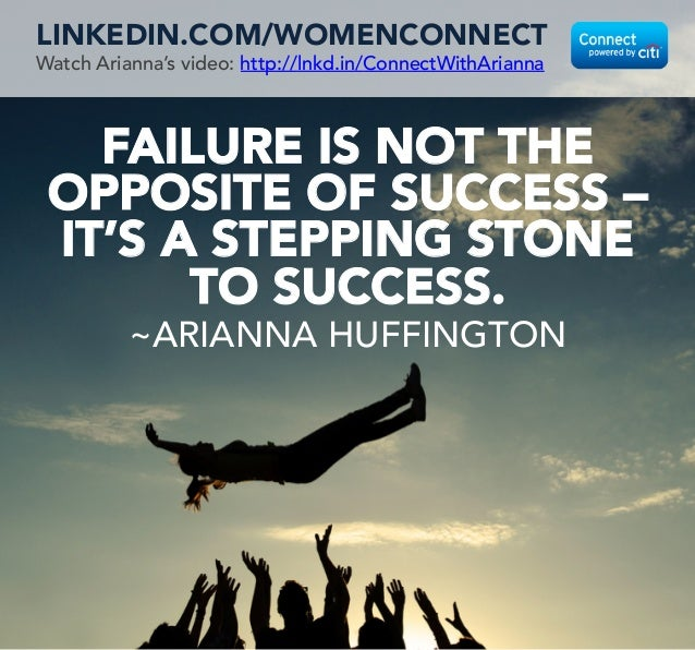 FAILURE IS NOT THE OPPOSITE OF SUCCESS – IT'S A STEPPING STONE TO SUCCESS.  ~ARIANNA HUFFINGTON LINKEDIN.COM/WOMENCONNECT ...