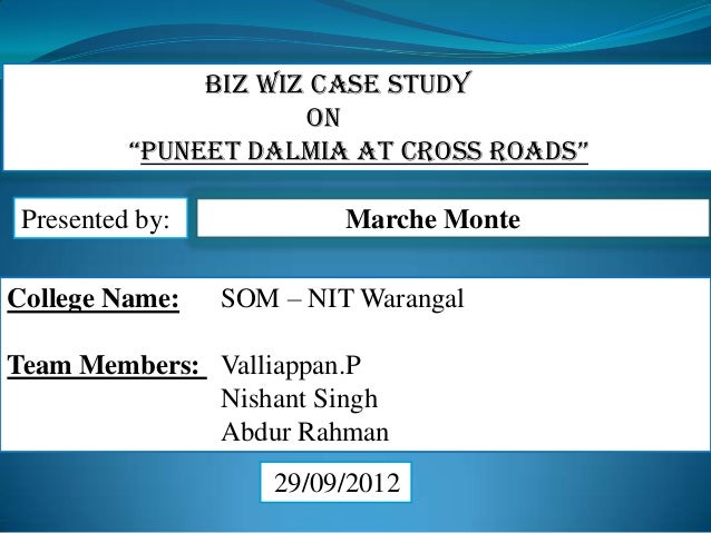 Marche Monte College Name: SOM – NIT Warangal Team Members: Valliappan.P Nishant Singh Abdur Rahman 29/09/2012 Biz Wiz Cas...